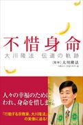 幸福の科学・大川隆法総裁の最新刊『不惜身命~大川隆法 伝道の軌跡~』